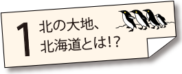 北の大地、北海道とは!?